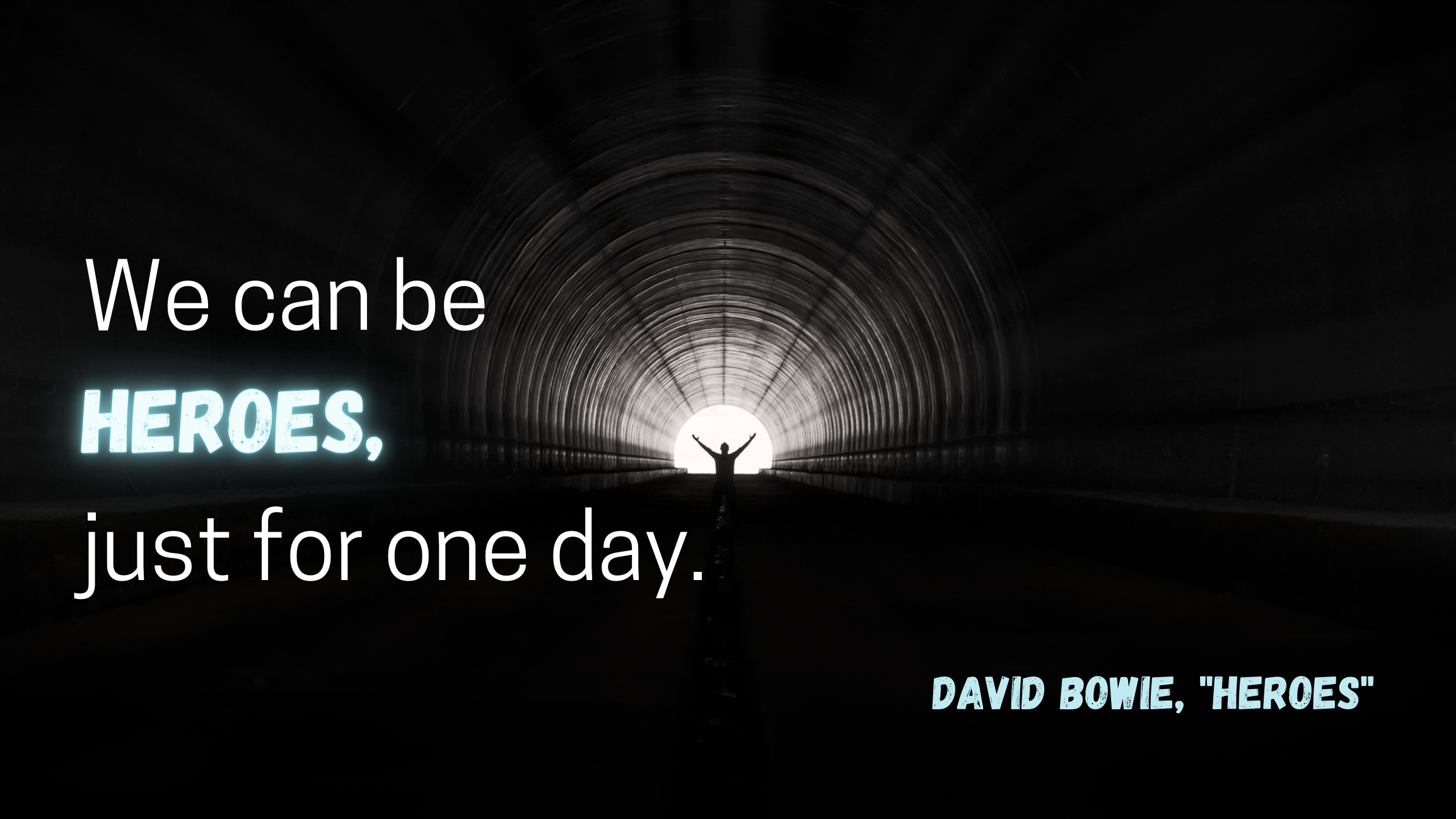 """""""We can be heroes, just for one day"""" by Bowie over a person at the end of a tunnel"""