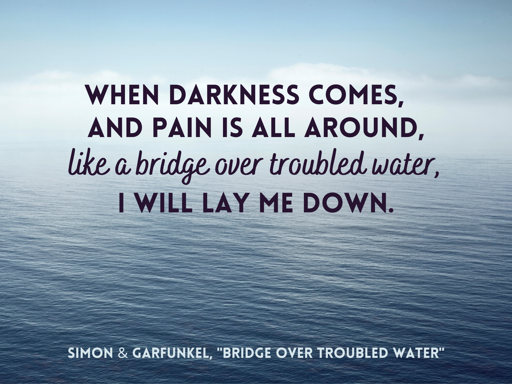 """""""When darkness comes, and pain is all around, like a bridge over troubled water, I will lay me down"""" by Simon and Garfunkel over the ocean"""
