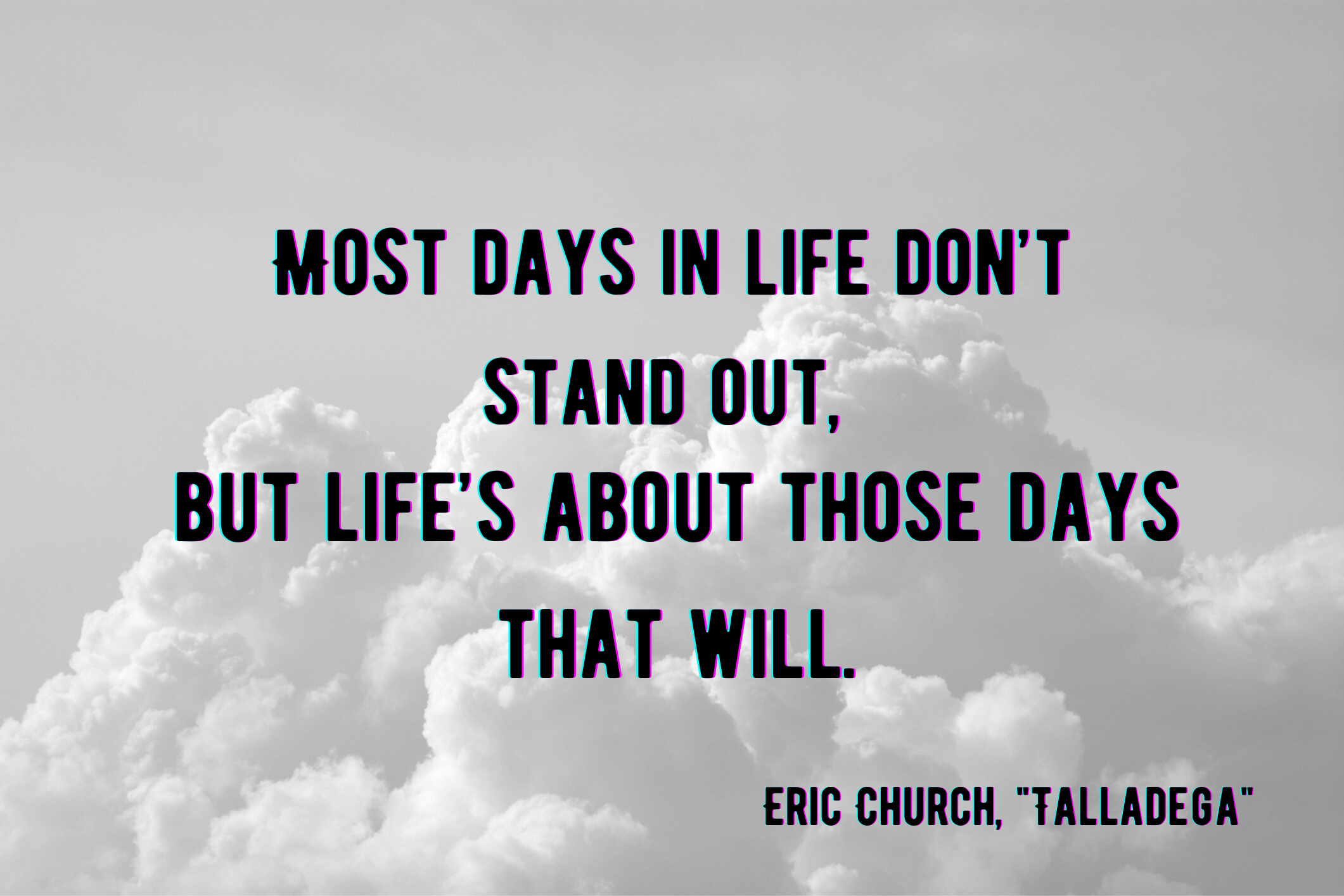 """""""most days in life don't stand out, but life's about those days that will"""" by Eric Church over clouds"""