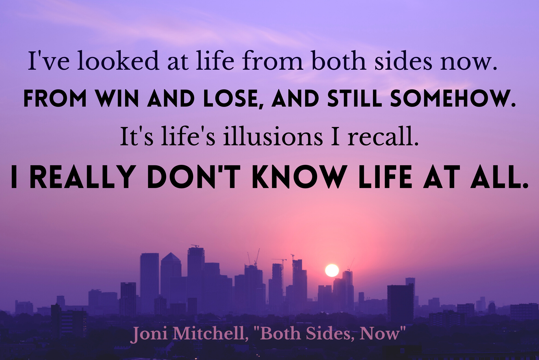 """""""I've looked at life from both sides now. From win and lose, and still somehow. It's life's illusions I recall. I really don't know life at all"""" by Joni Mitchell over sunrise over a city"""