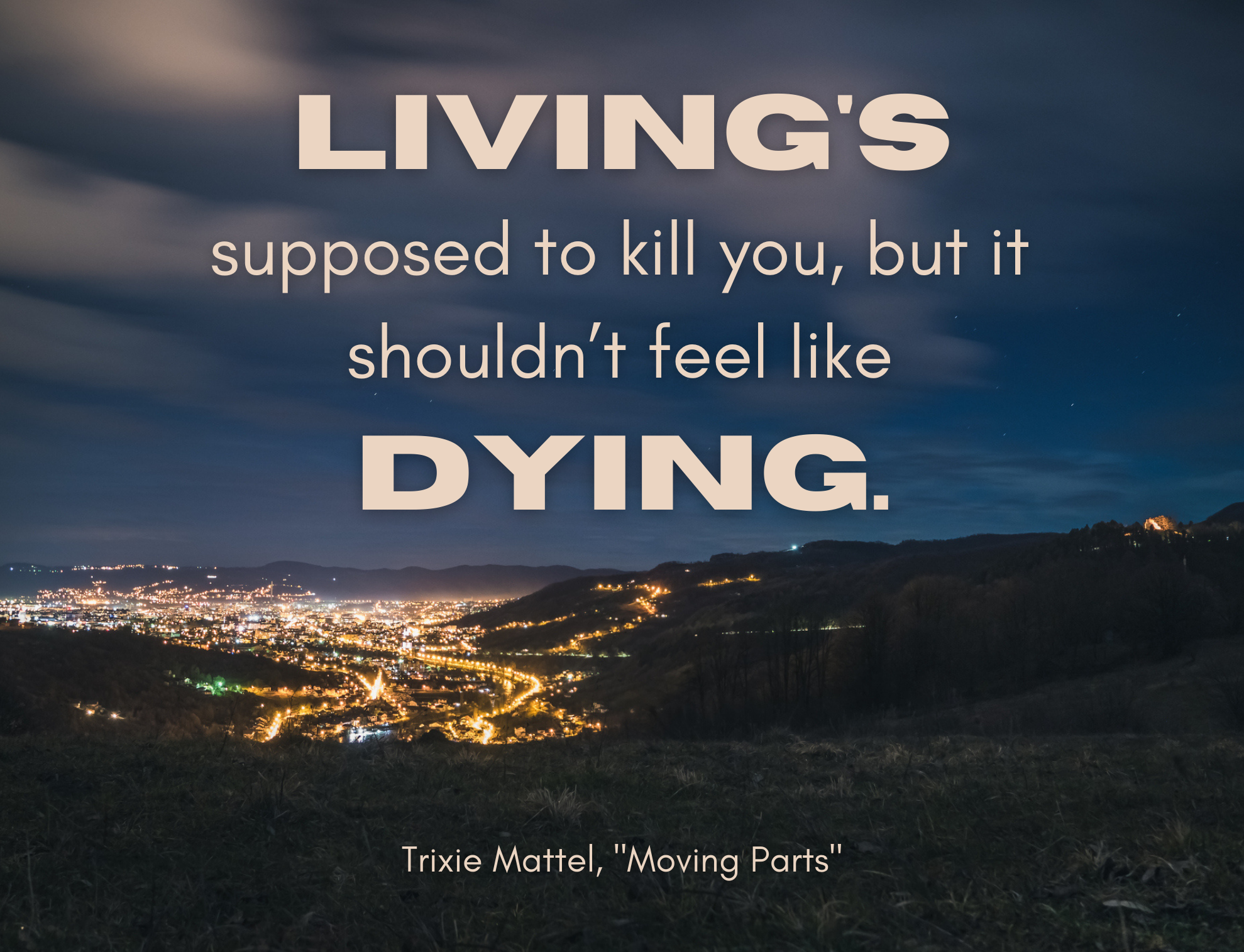 """""""Living's supposed to kill you, but it shouldn't feel like dying"""" by Trixie Mattel over a city at dusk"""