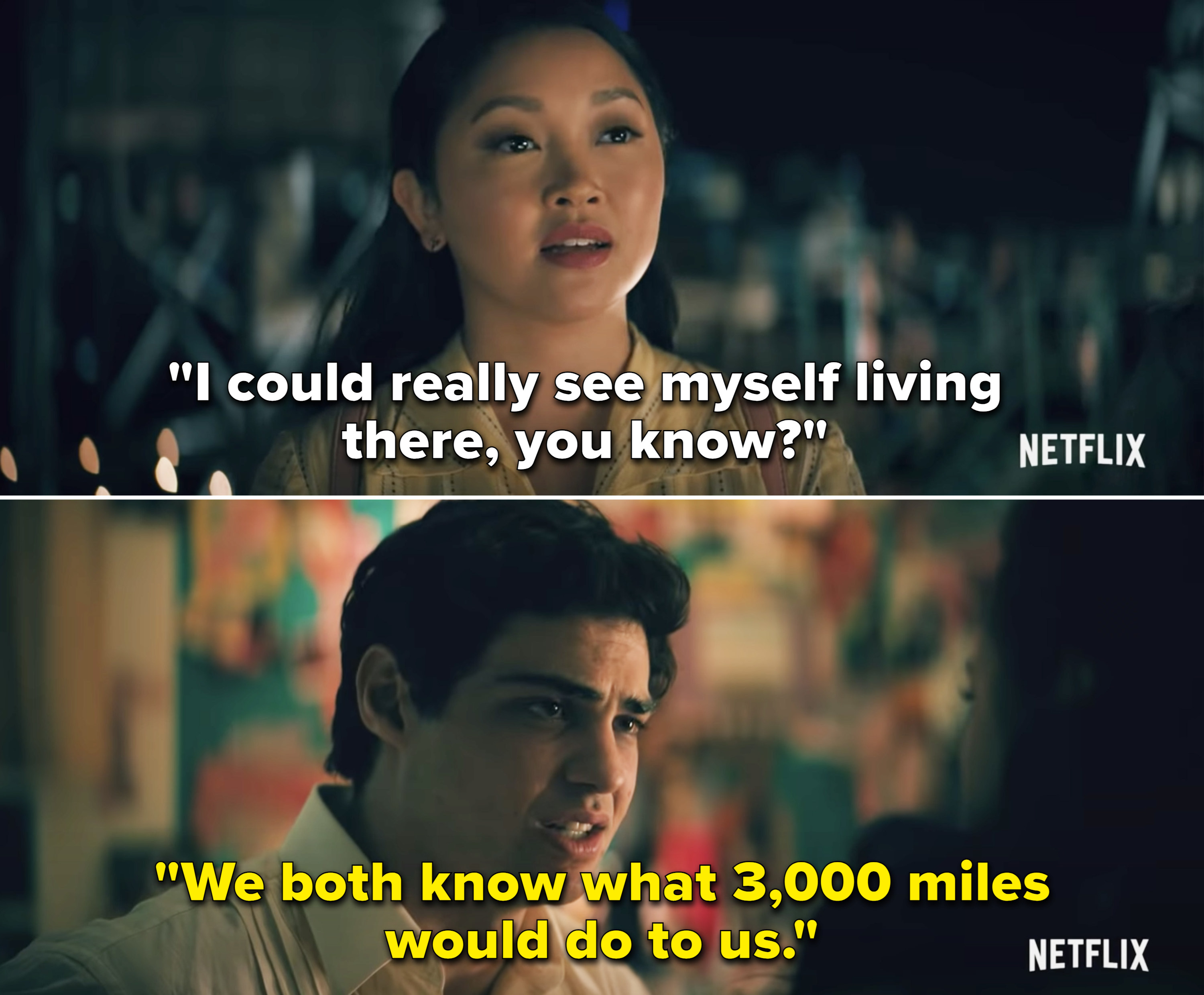 "Lara Jean saying, ""I could really see myself living there, you know?"" and Peter replying, ""We both know what 3,000 miles would do to us"""