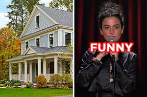"On the left, a house with a front porch that's surrounded by trees, and on the right, Jenny Slate doing standup comedy labeled ""funny"""