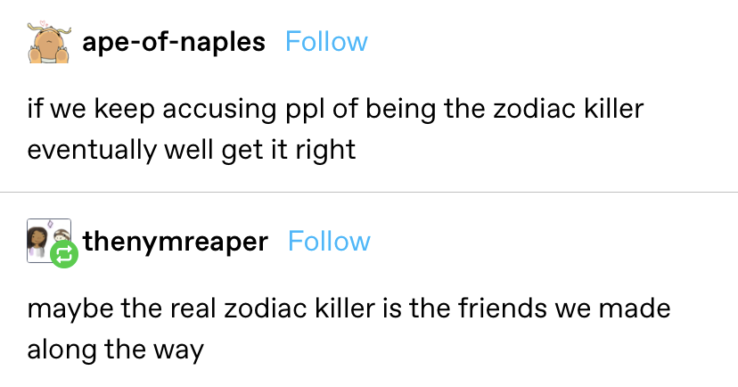 """someone says """"if we keep accusing people of being the zodiac killer eventually we'll get it right"""" and another replies """"maybe the real zodiac killer is the friends we made along the way"""""""