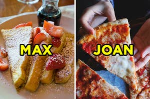 """On the left, some French toast covered with strawberries and powdered sugar labeled """"Max,"""" and on the right, someone holding a slice of cheese pizza labeled """"Joan"""""""