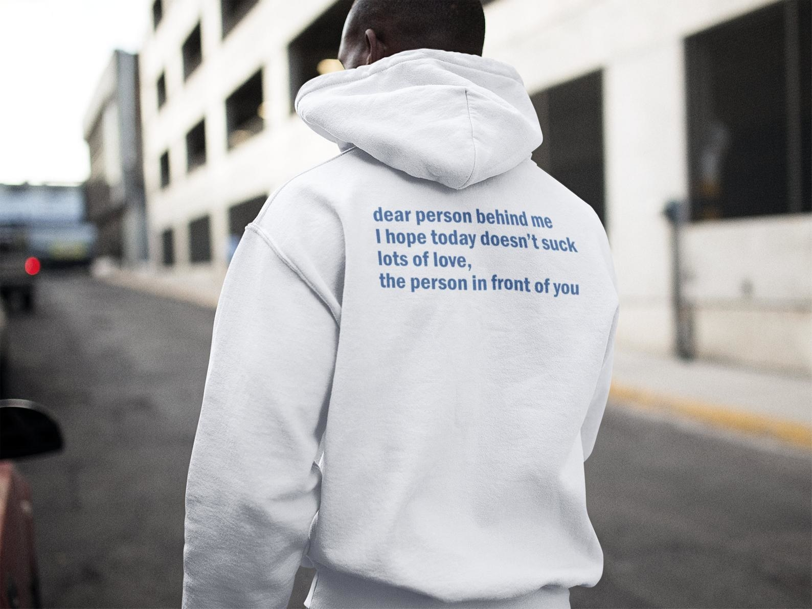 the positive hoodie in white that reads dear person behind me I hope today doesn't suck lots of love the person in front of you