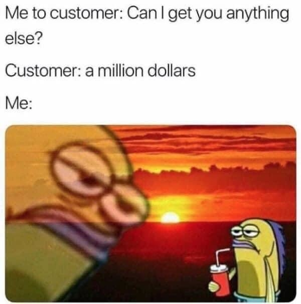 tweet reading me to customer can i get you anything customer a million dollars me not laughing