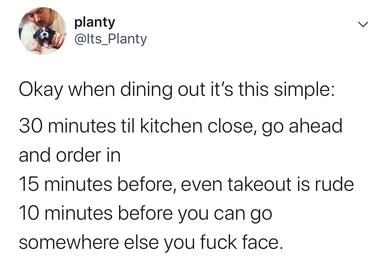 tweet reading okay when dining out it's this simple 30 minutes til kitchen close go ahead order in 15 minutes takeout is rude 10 minutes before you can go somewhere else you fuck face
