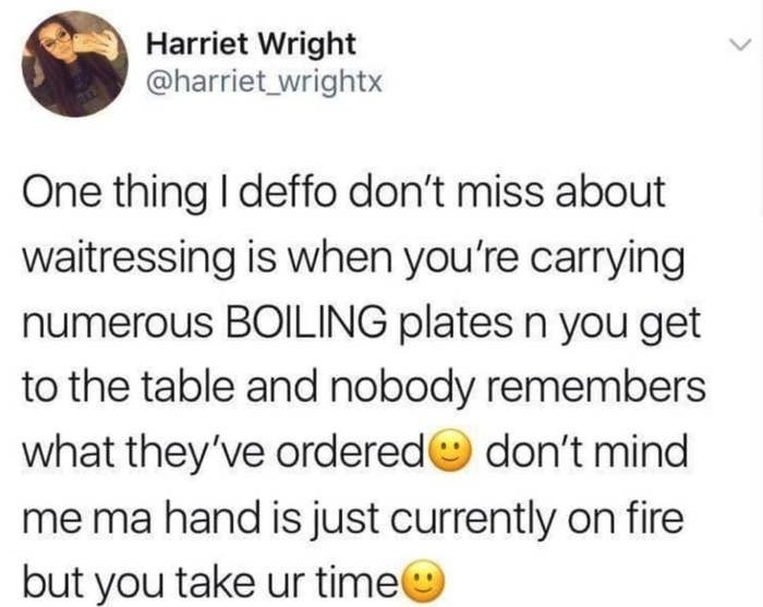 tweet reading one thing i deffo don't miss about waitressing is when you'er carrying boiling plates n get to the table and nobody remembers what they ordered