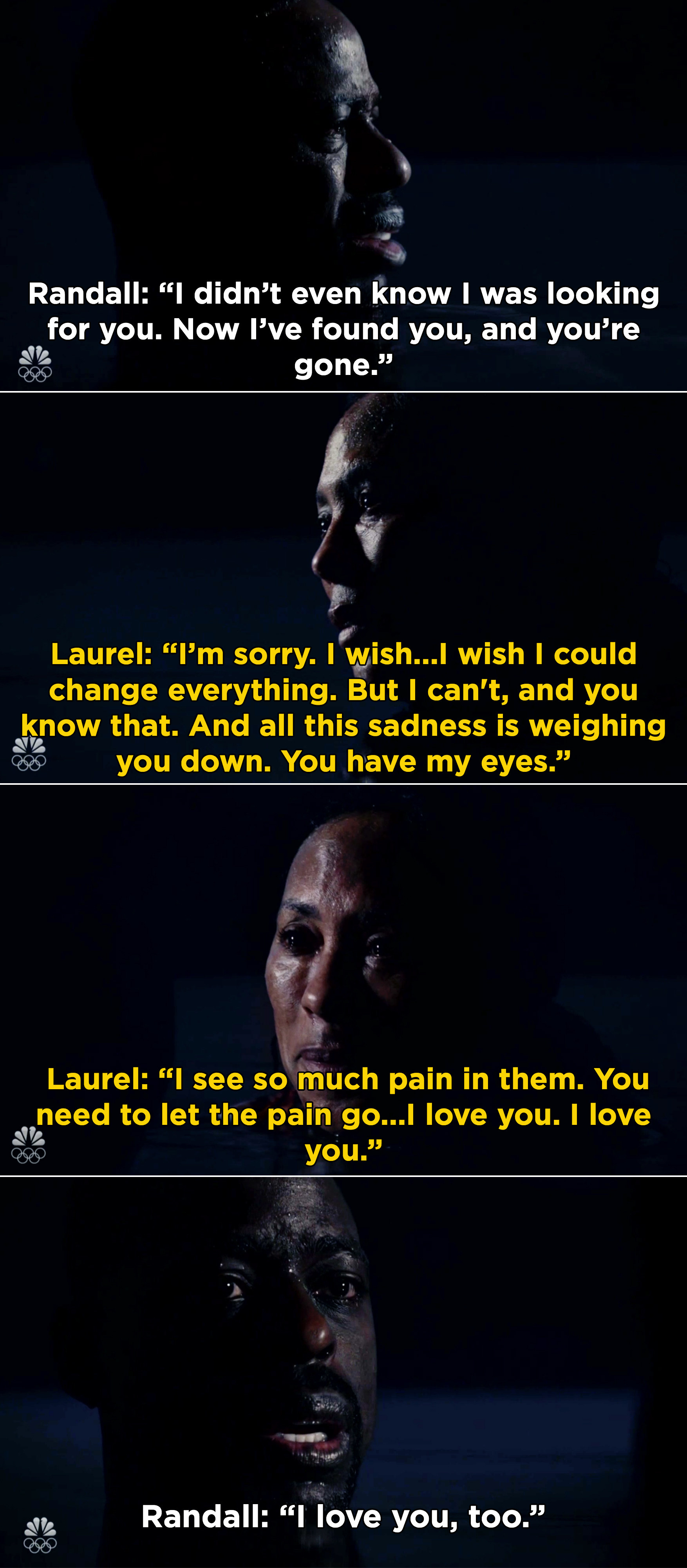 Randall telling Laurel that he didn't know he was looking for her and show she's gone, and Laurel saying that she loves him