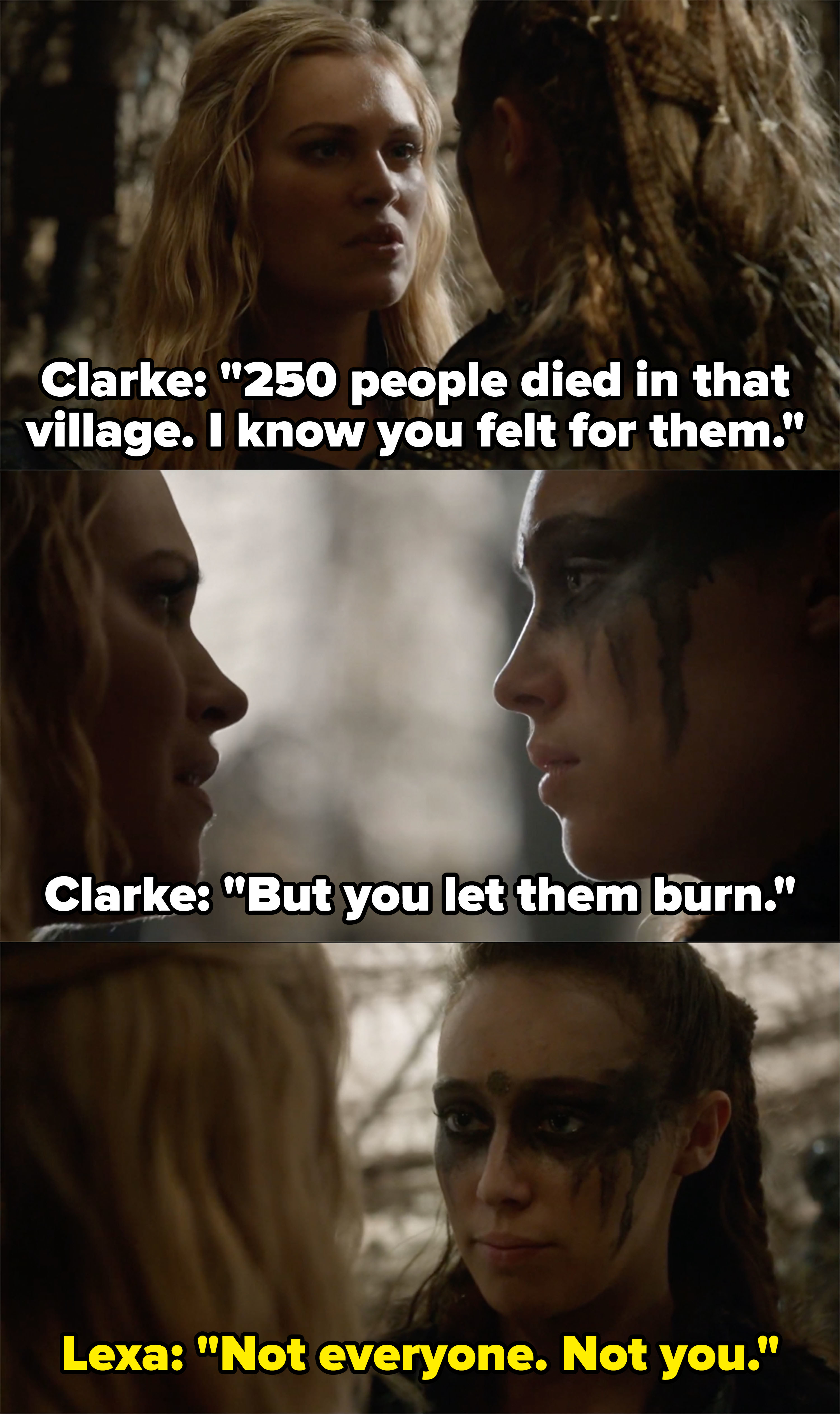 "Clarke says she knows Lexa felt for the people she let burn in the village, Lexa says she didn't let everyone burn, ""Not everyone, not you"""