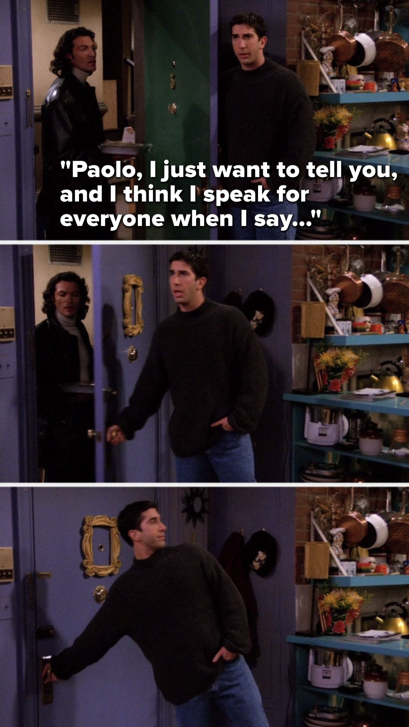 """Ross says, """"Paolo, I just want to tell you, and I think I speak for everyone when I say..."""" and slams the door in Paolo's face"""