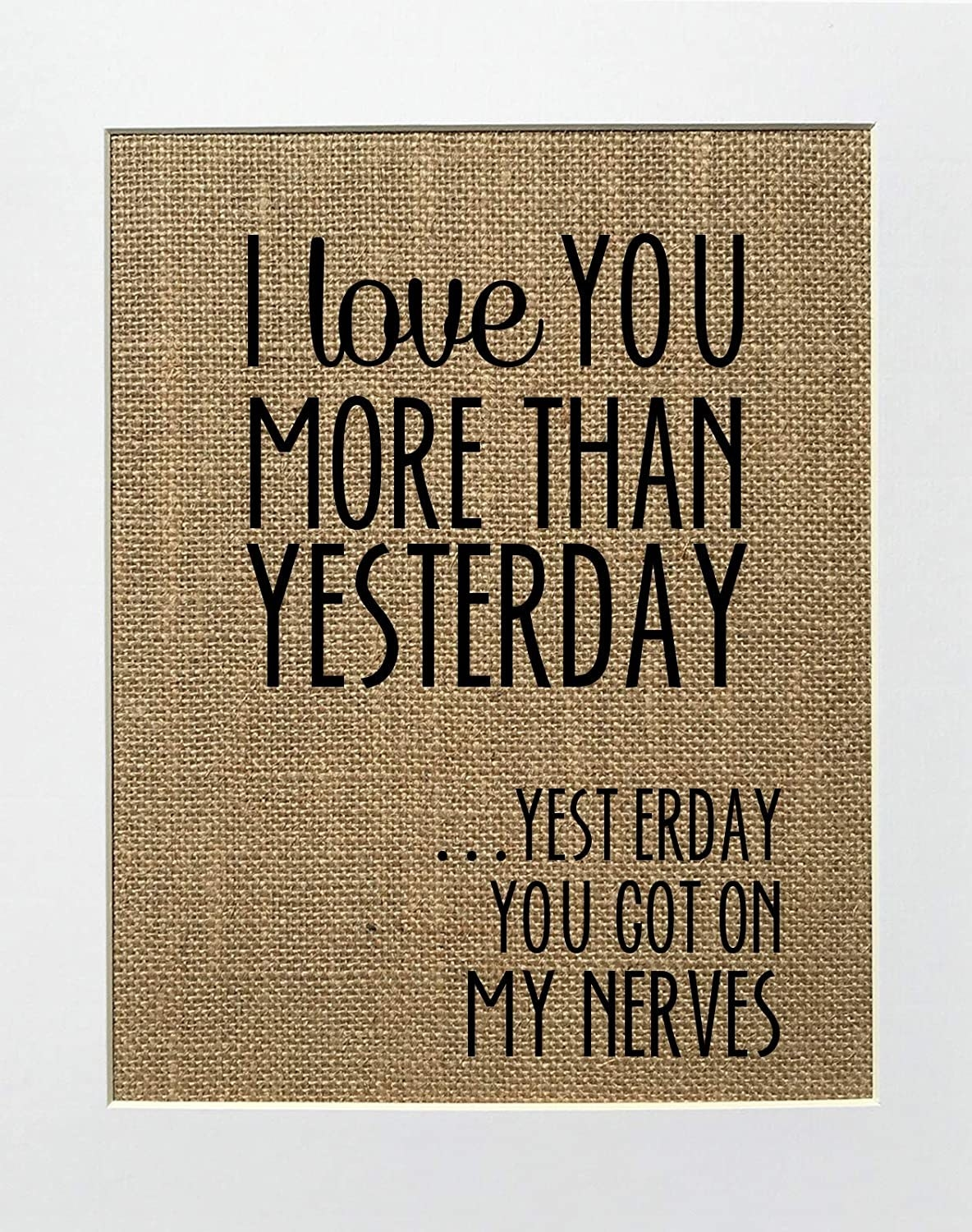 """Burlap style print with words """"I love you more than yesterday...yesterday you got on my nerves"""""""