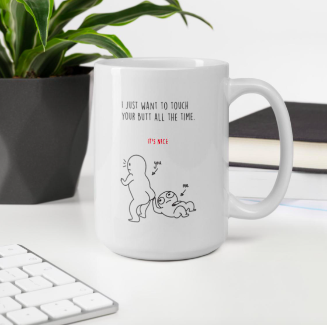 A mug with a graphic of a cartoon touching the other cartoon's butt with the words I just want to touch your butt all the time on it