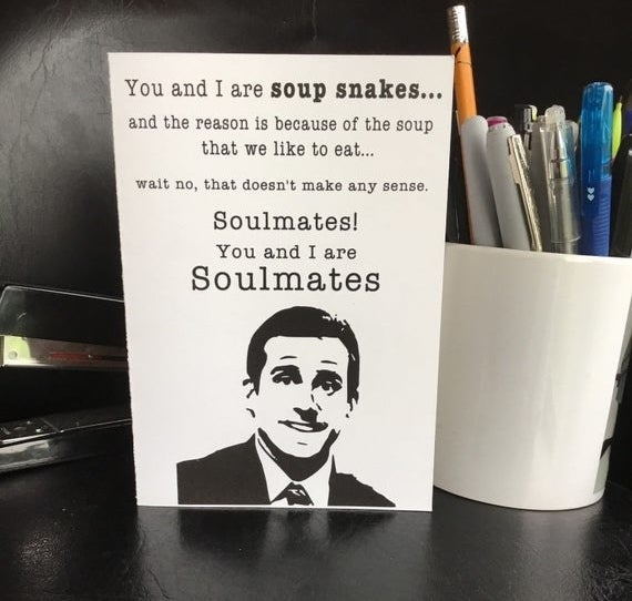 """A black and white card featuring Michael Scott from """"The Office"""" that says """"You and I are soup snakes...and the reason is because of the soup that we like to eat...wait no, that doesn't make any sense. Soulmates! You and I are soulmates"""""""