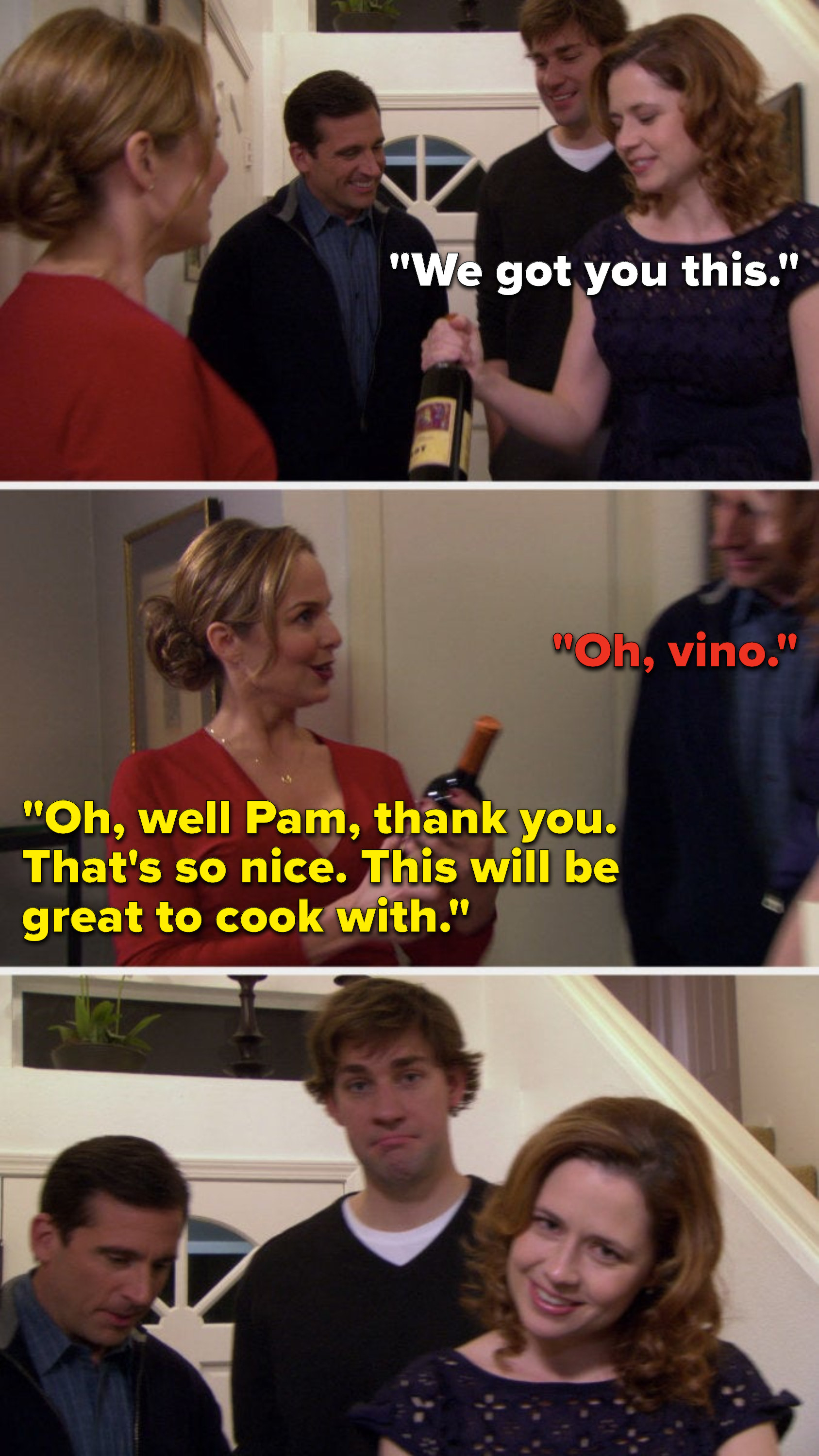 "Pam hands Jan some vine and says, ""We got you this,"" Michael says, ""Oh, vino,"" and Jan says, ""Oh, well Pam, thank you, that's so nice, this will be great to cook with"""