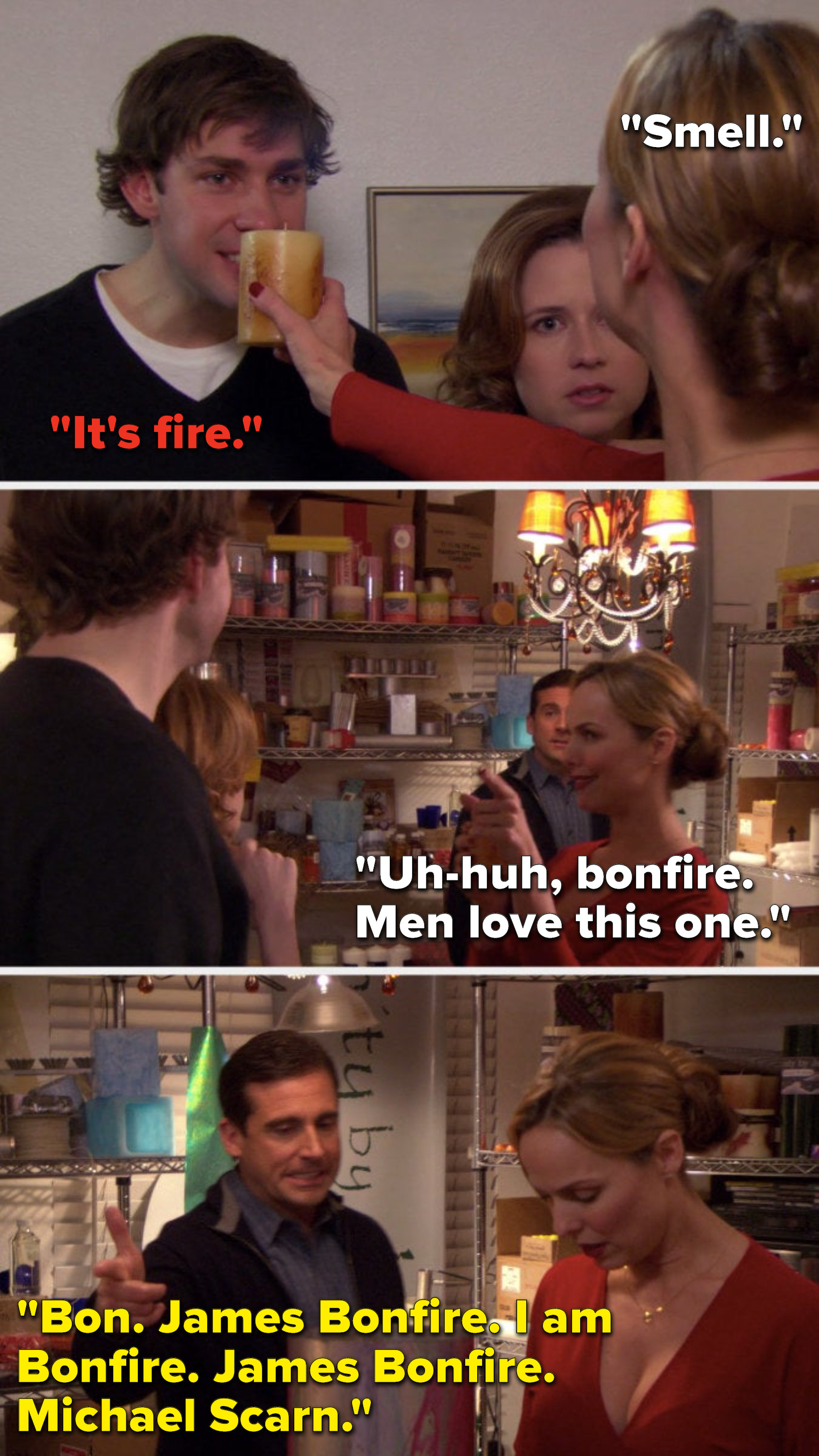 "Jan lifts a candle and says, ""Smell,"" Jim says, ""It's fire,"" Jan says, ""Uh-huh, bonfire, men love this one,"" and Michael says, ""Bon, James Bonfire, I am Bonfire, James Bonfire, Michael Scarn"""