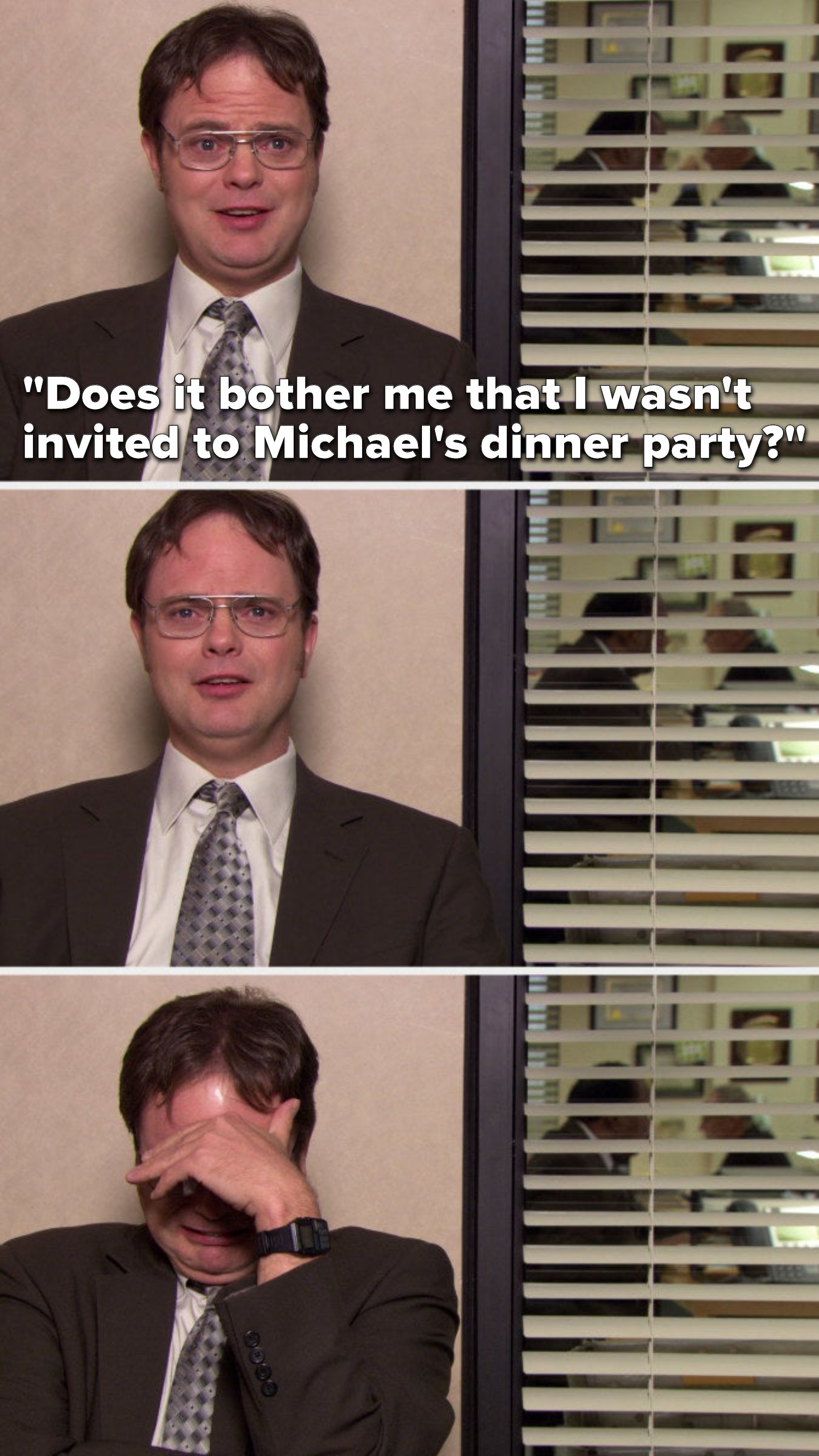 "Dwight says, ""Does it bother me that I wasn't invited to Michael's dinner party"" and then he starts crying"