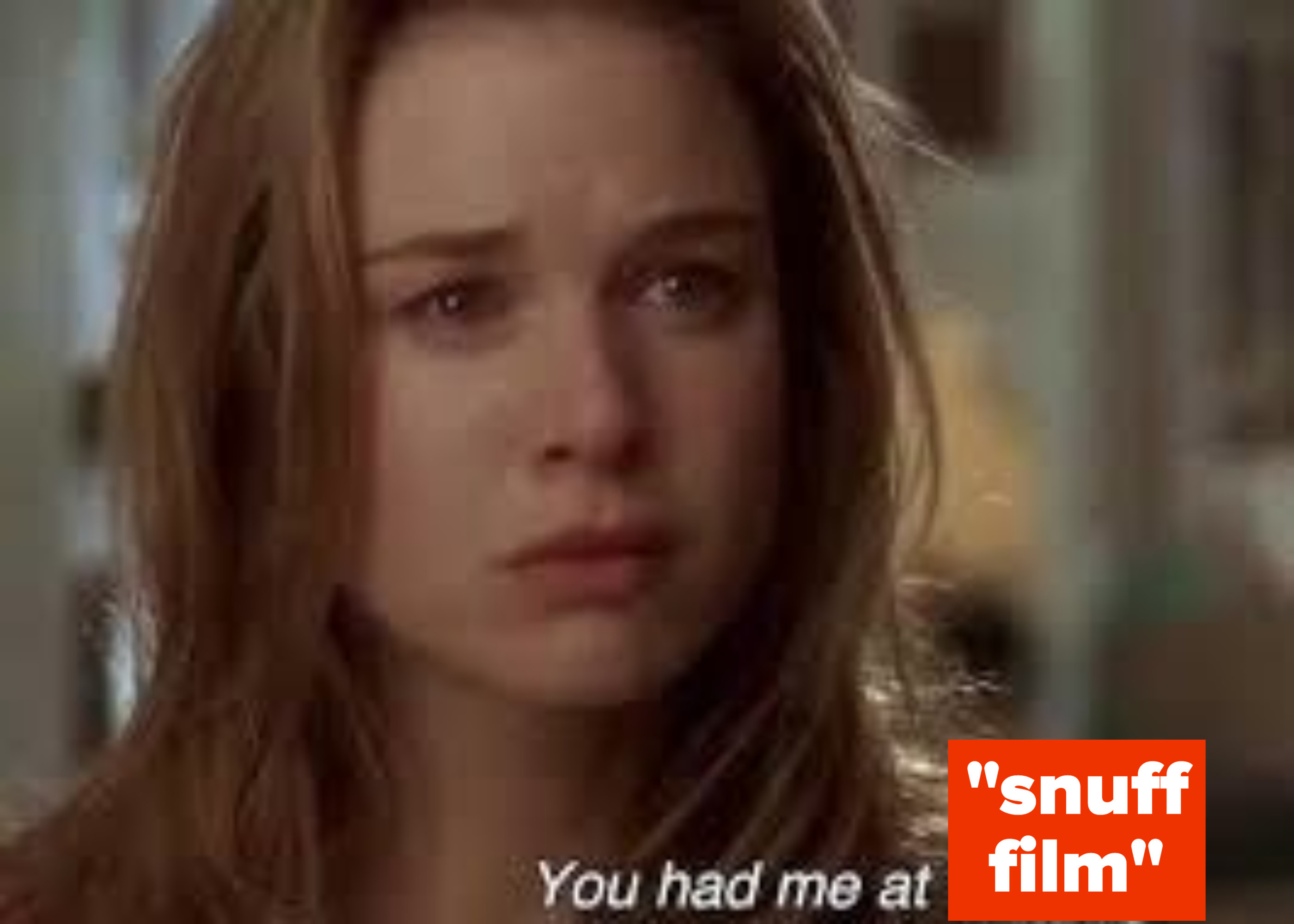 Renee Zellweger in Jerry Maguire but saying you had me at snuff film