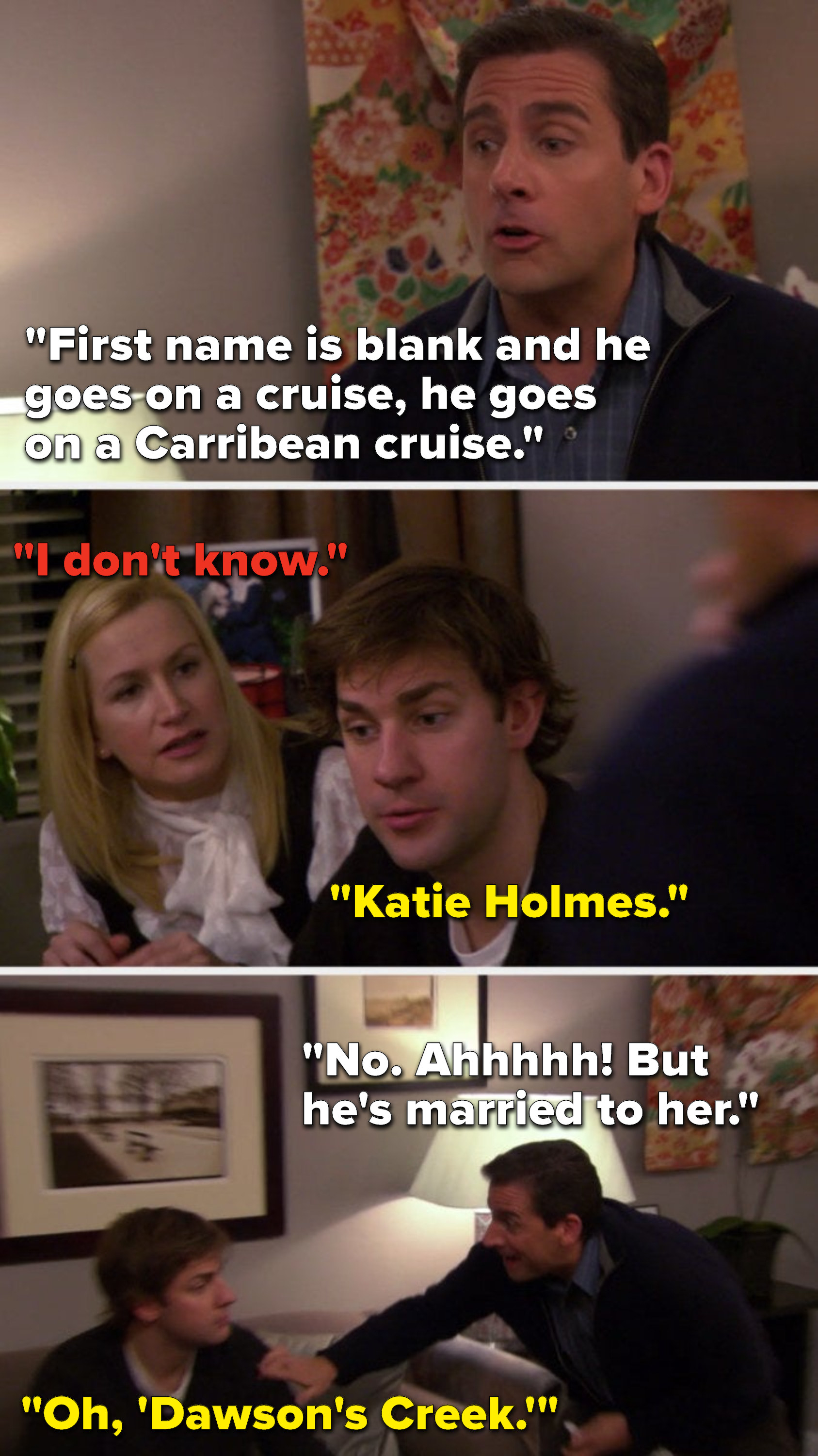 "Michael says, ""First name is blank and he goes on a cruise, he goes on a Carribean cruise,"" Angela says, ""I don't know,"" Jim says, ""Katie Holmes,"" Michael says, ""No, ahhhhh, but he's married to her,"" and Jim says, ""Oh, 'Dawson's Creek'"""