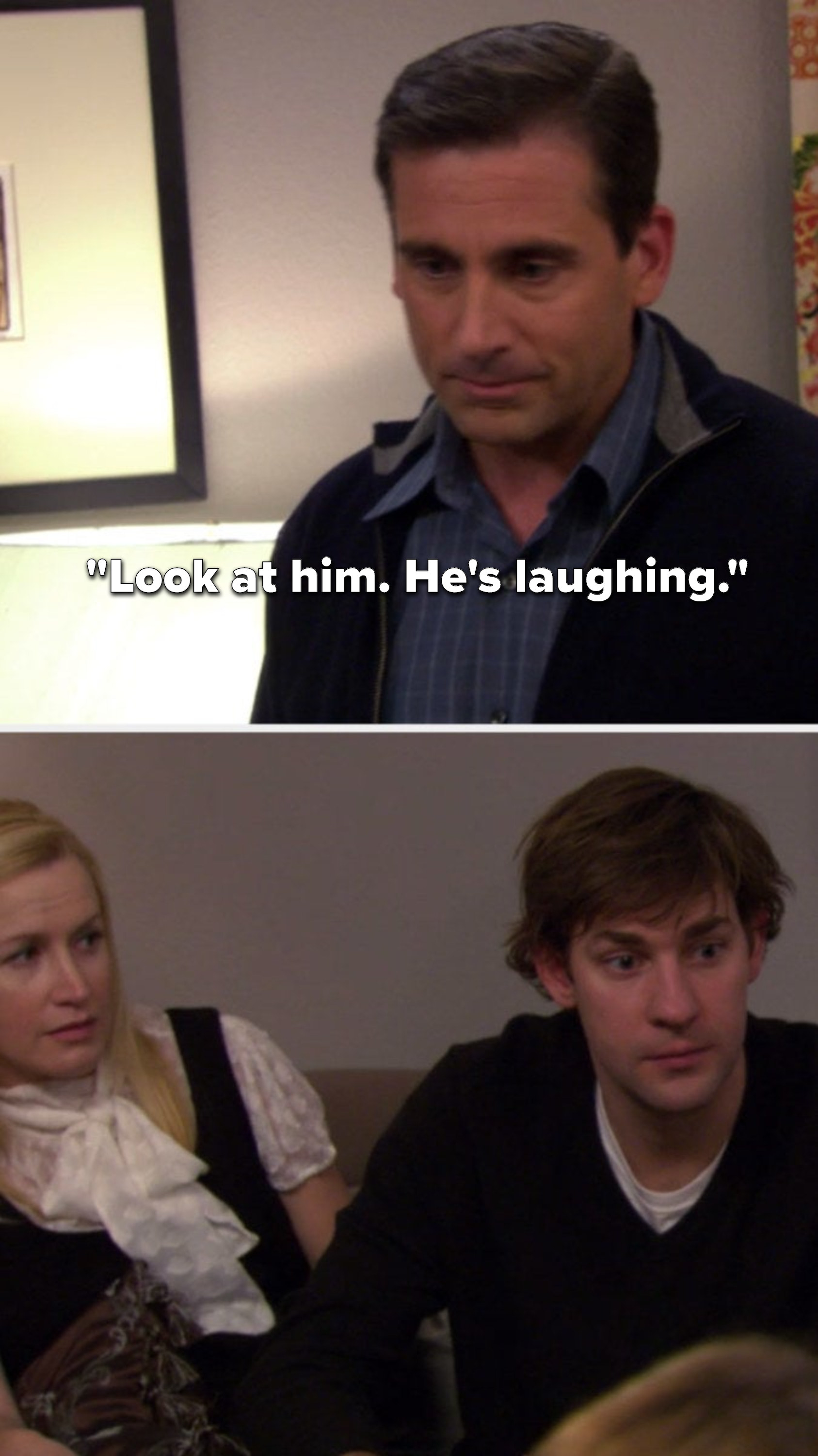 "Michael says, ""Look at him, he's laughing"" and Jim has a completely straight face"