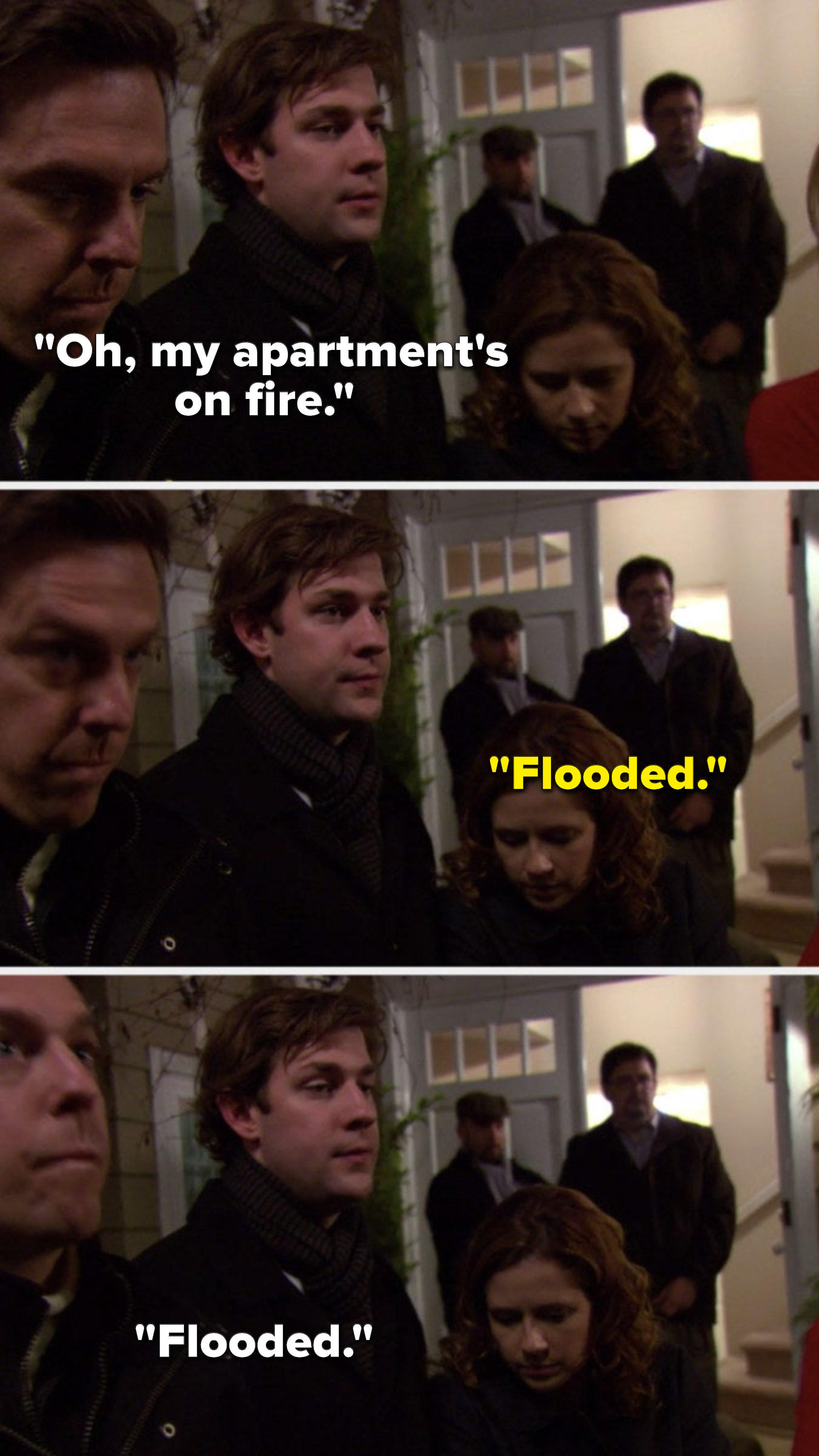 "Jim says, ""Oh, my apartment's on fire,"" Pam says, ""Flooded,"" and Jim says, ""Flooded"""