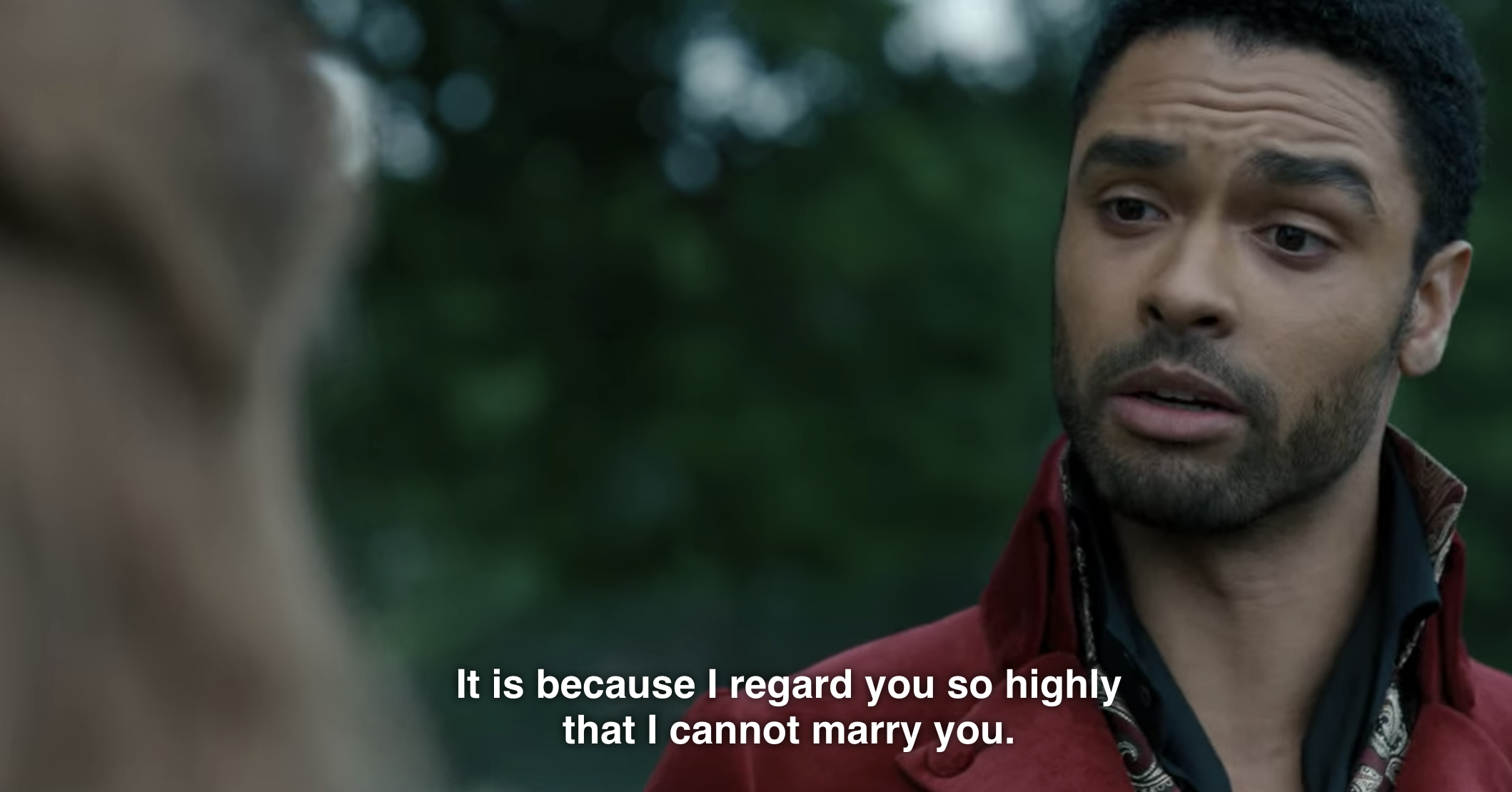 Simon telling Daphne in Bridgerton that it is because I regard you so highly that I cannot marry you