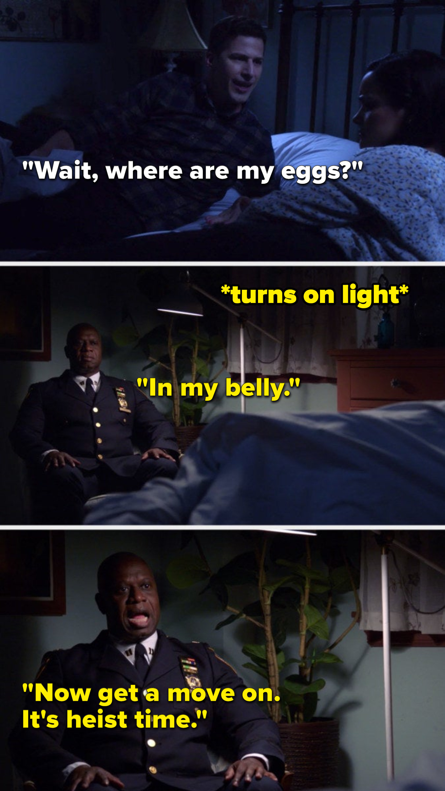 """Jake says, """"Wait, where are my eggs,"""" and Holt turns on a light to reveal himself sitting in a chair in their bedroom and he says, """"In my belly, now get a move on, it's heist time"""""""