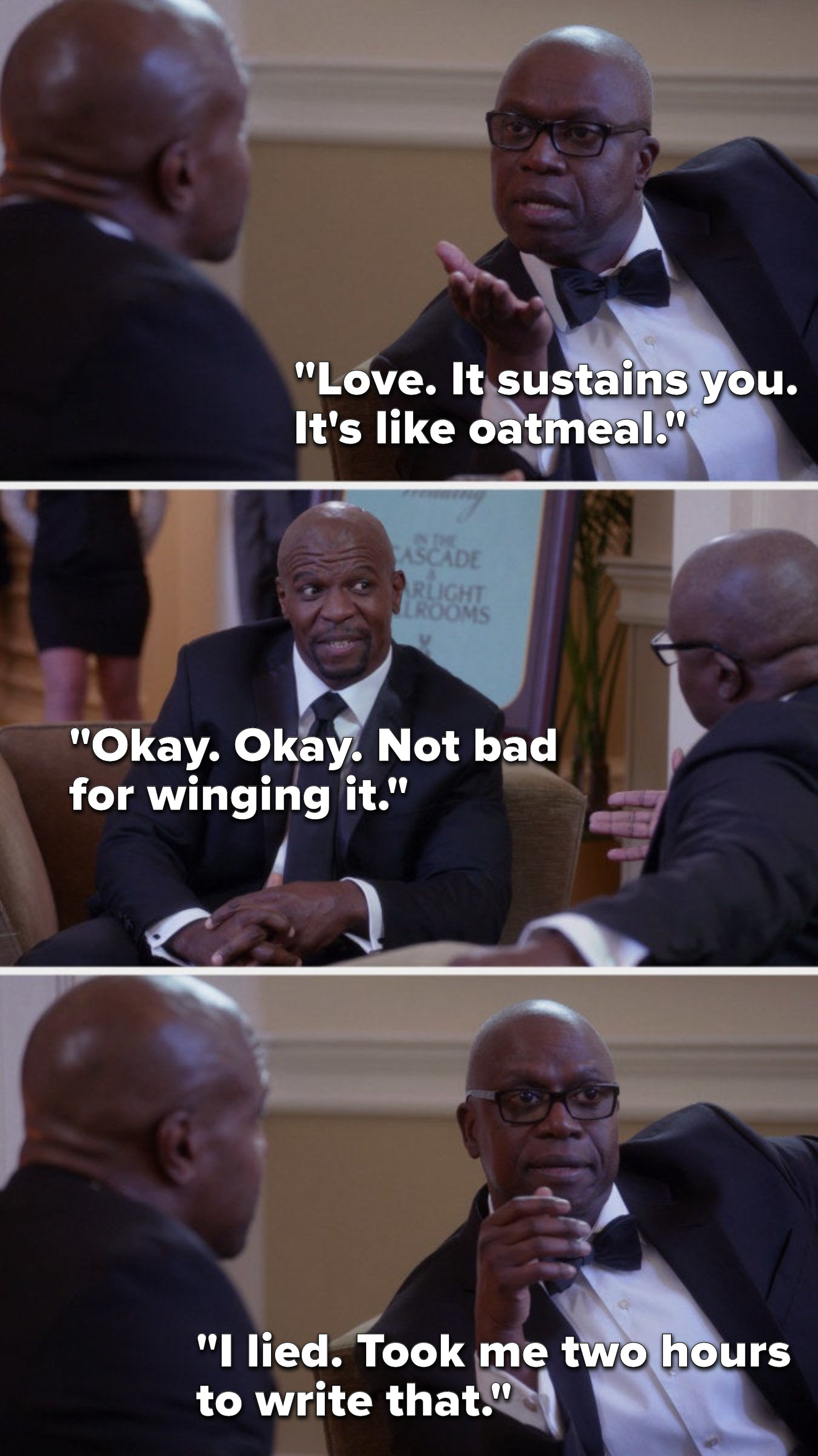 """Holt says, """"Love, it sustains you, it's like oatmeal,"""" Terry says, """"Okay, okay, not bad for winging it,"""" and Holt says, """"I lied, took me two hours to write that"""""""