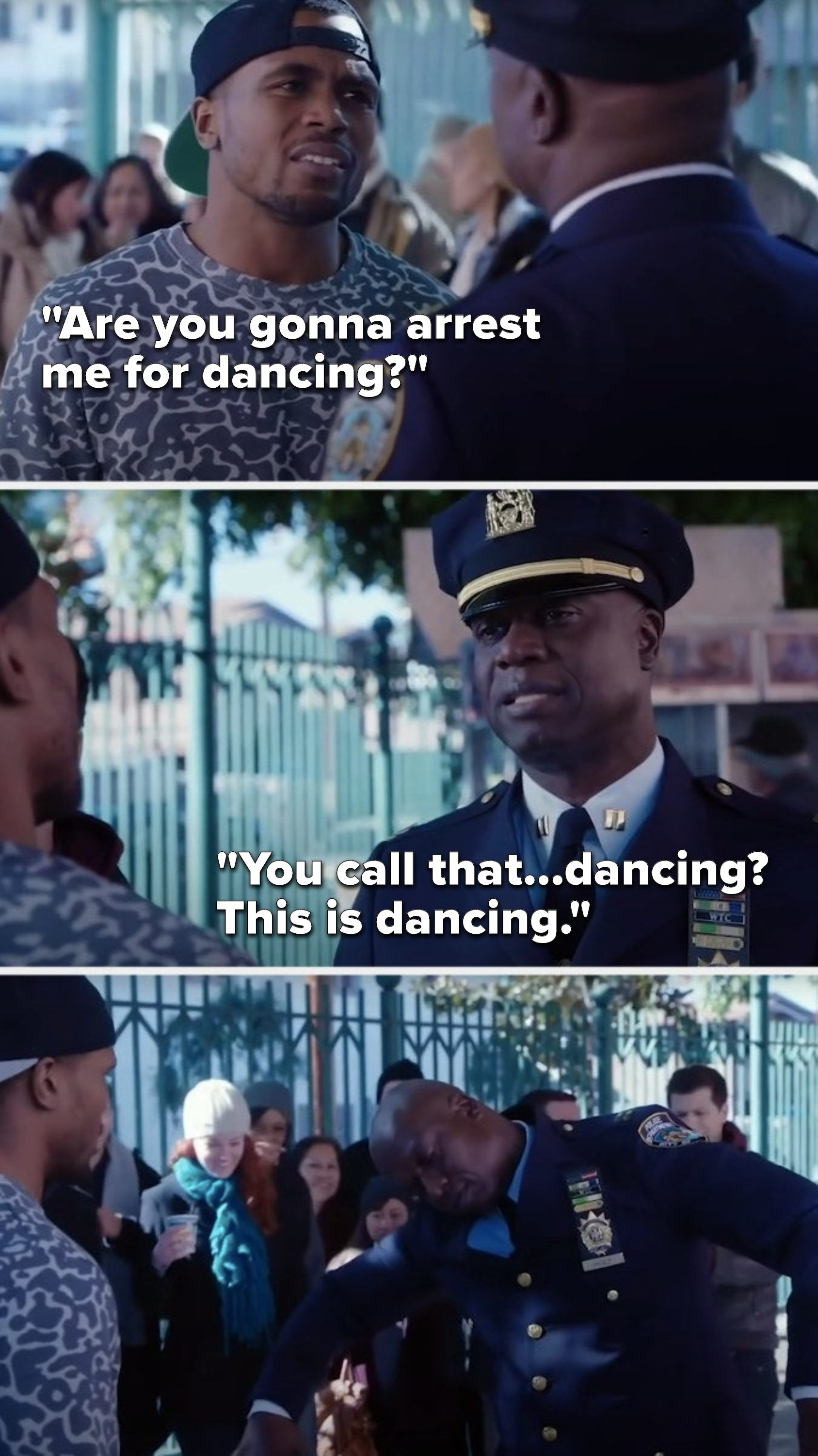 "A breakdancer on the sidewalk says, ""Are you gonna arrest me for dancing,"" and Holt says, ""You call that...dancing, this is dancing"" and he starts breakdancing."