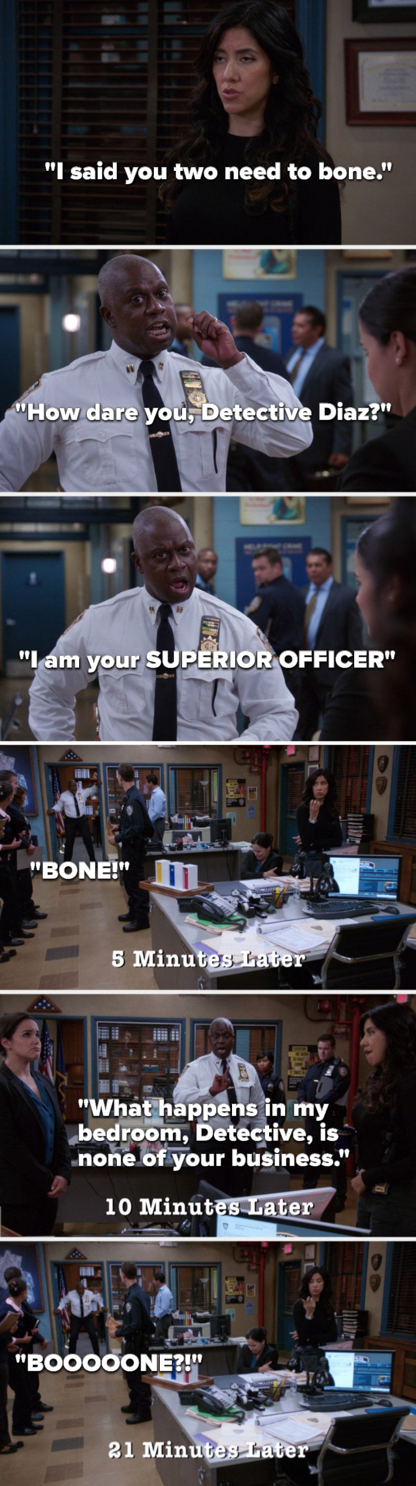 """Rosa says, """"I said you two need to bone,"""" Holt says, """"How dare you, I am your SUPERIOR OFFICER,"""" 5 minutes later Holt yells, """"BONE,"""" 10 minutes later he says, """"What happens in my bedroom, is none of your business,"""" 21 minutes later he yells, """"BOOOOONE"""""""