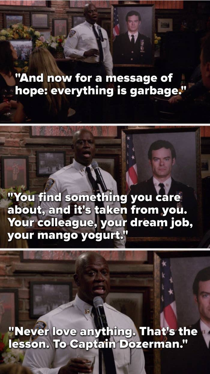 """Holt says, """"And now for a message of hope: everything is garbage, you find something you care about, and it's taken from you, your colleague, your dream job, your mango yogurt, never love anything, that's the lesson, to Captain Dozerman"""""""