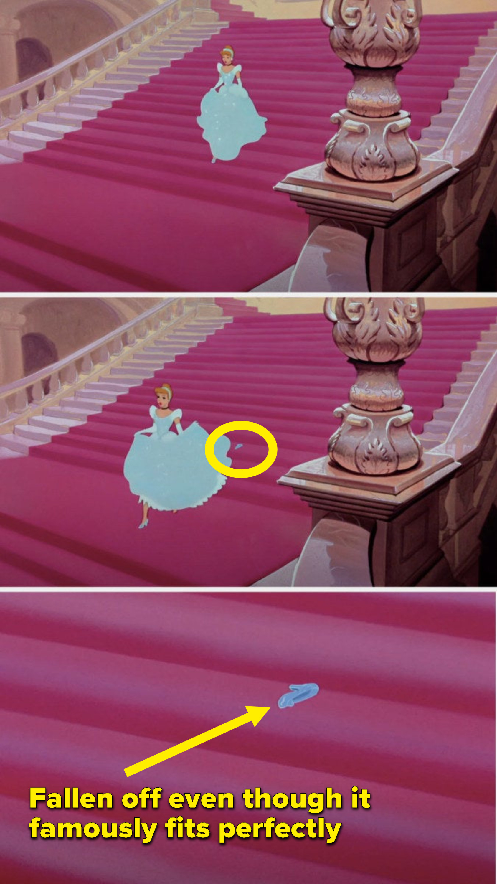 Cinderella is running down the stairs and her slipper falls off even though it famously fits perfectly