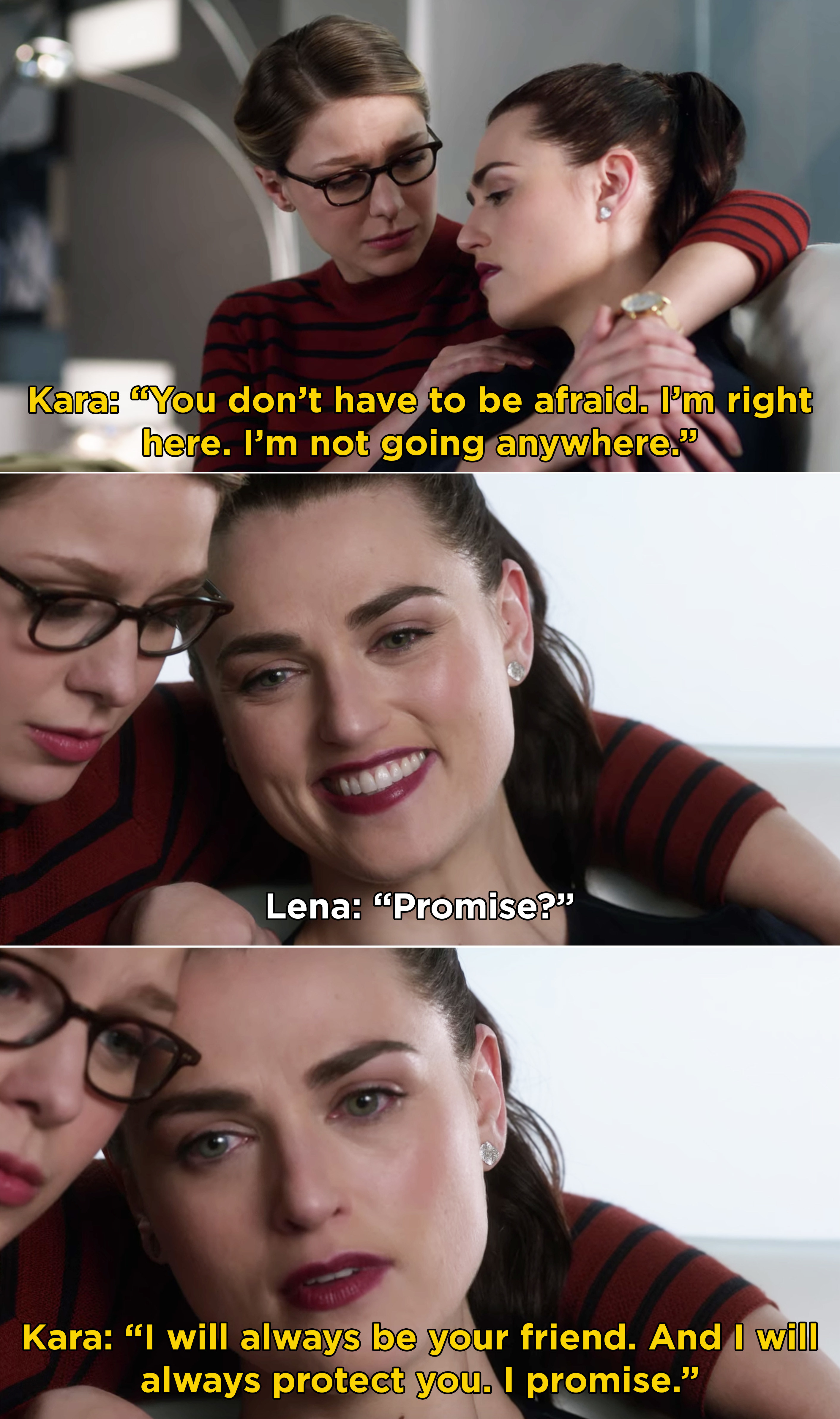 Kara telling Lena that she doesn't have to be afraid and that she's not going anywhere