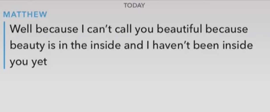 """A guy saying """"well because I can't call you beautiful because beauty is on the inside and I haven't been inside you yet"""