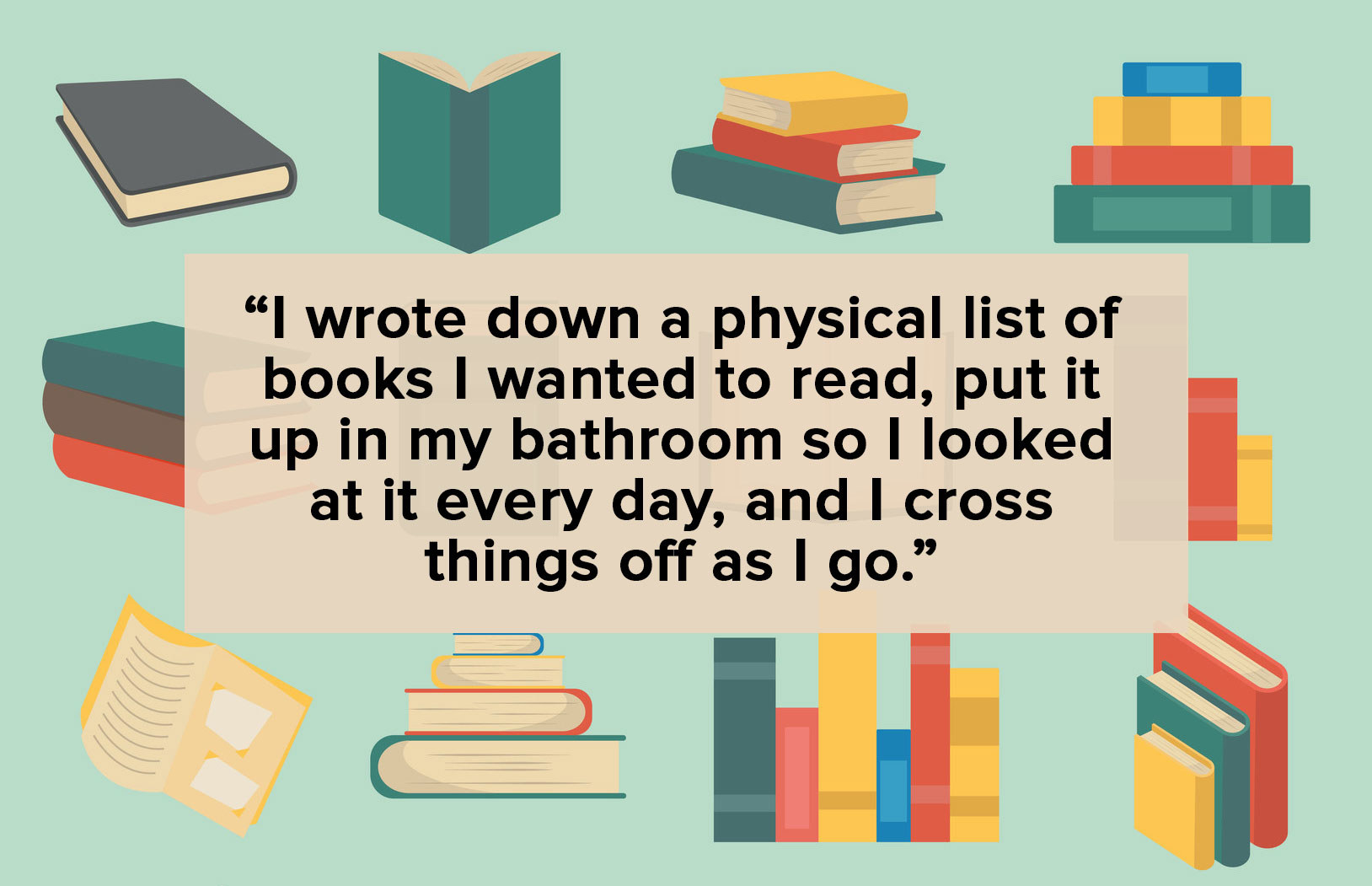 """I went wrote down a physical list of books I wanted to read, put it up in my bathroom so I looked at it every day, and I cross things off as I go."" text over illustration of books"