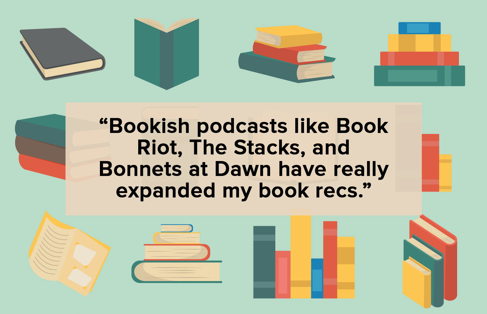 "text: ""Bookish podcasts like Book Riot, The Staks, and Bonnets at Dawn have really expanded my book recs."" over illustration of books"