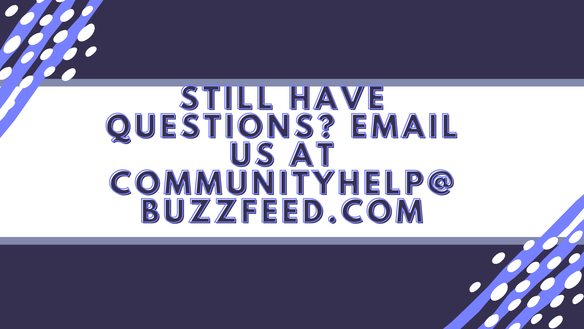 still have questions email us at communityhelp at buzzfeed dot com