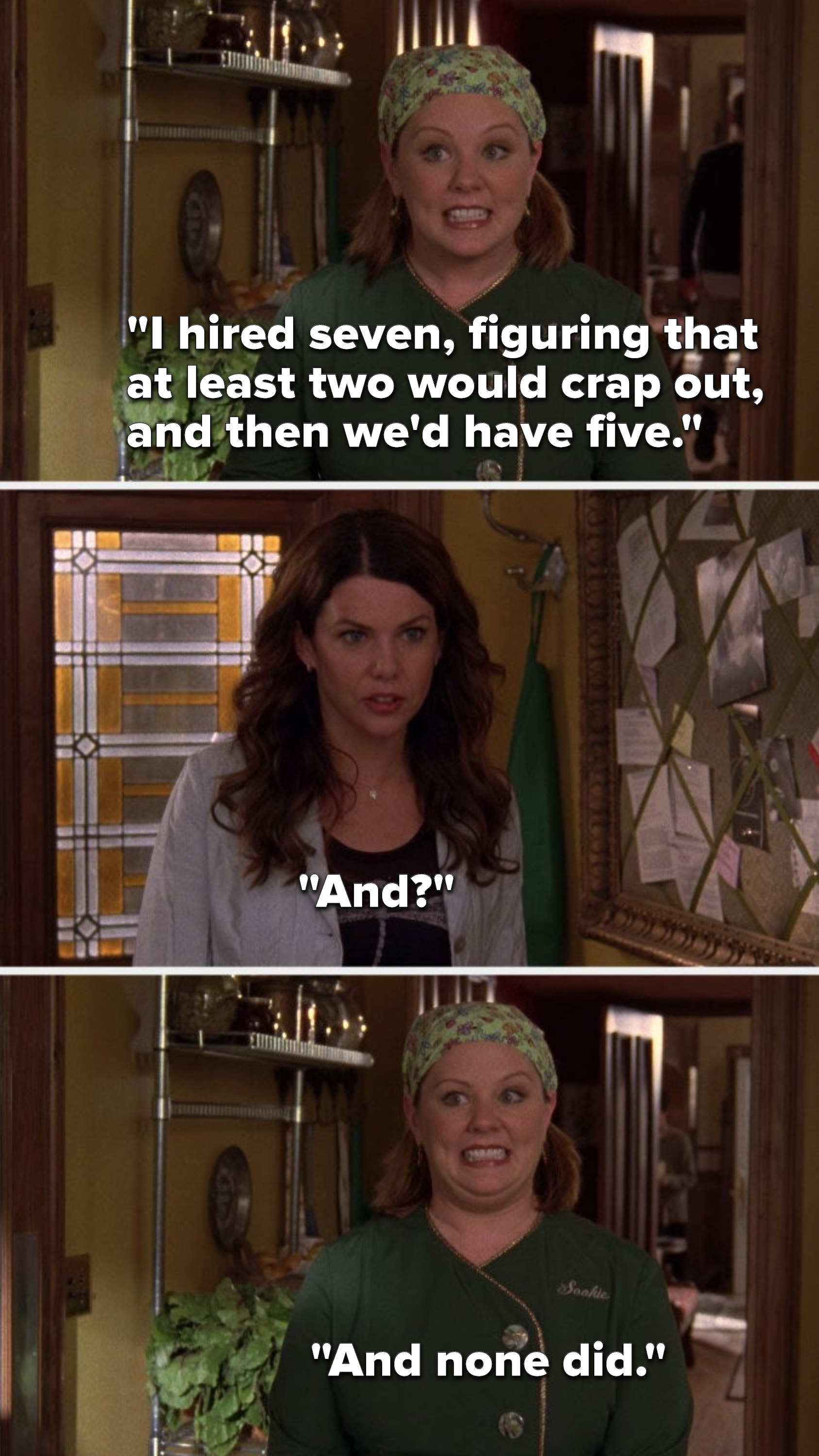 "Sookie says, ""I hired seven, figuring that at least two would crap out, and then we'd have five,"" Lorelai says, ""And,"" and Sookie says, ""And none did"""