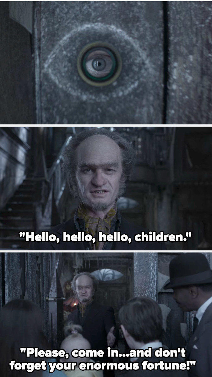 Count Olaf's eye is seen through the peephole then he opens the door and says hello to the kids and to come in, but not to forget their enormous fortune