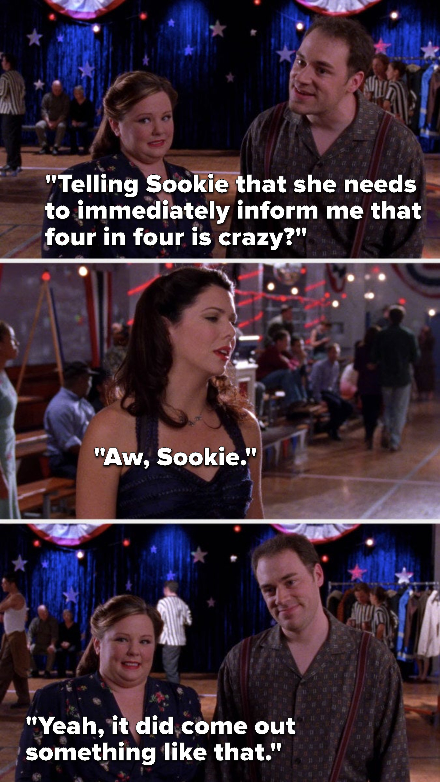 """Jackson says, """"Telling Sookie that she needs to immediately inform me that four in four is crazy,"""" Lorelai says, """"Aw, Sookie,"""" and Sookie says, """"Yeah, it did come out something like that"""""""