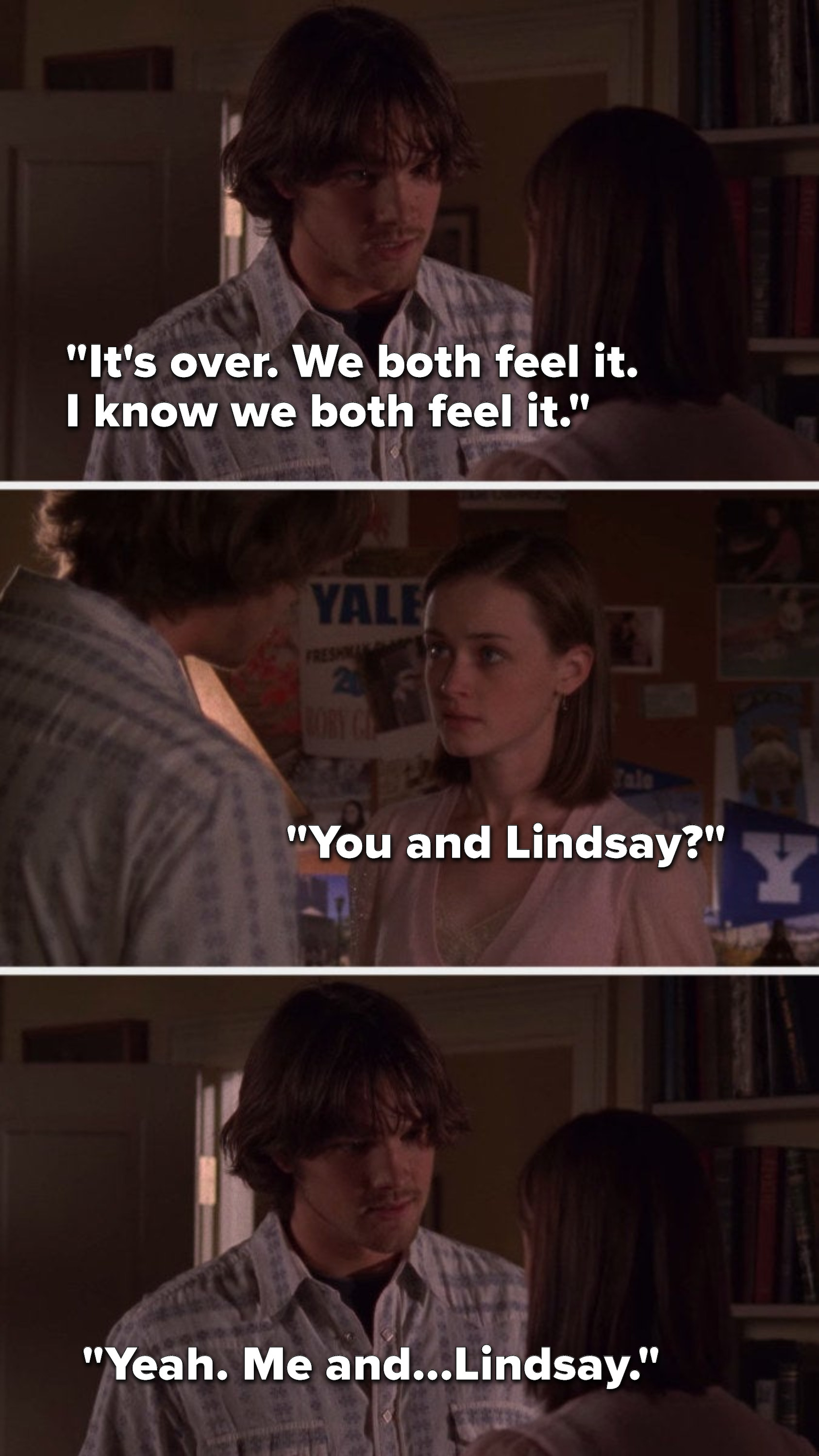 """Dean says, """"It's over, we both feel it, I know we both feel it,"""" Rory says, """"You and Lindsay,"""" and Dean says, """"Yeah, me and Lindsay"""""""