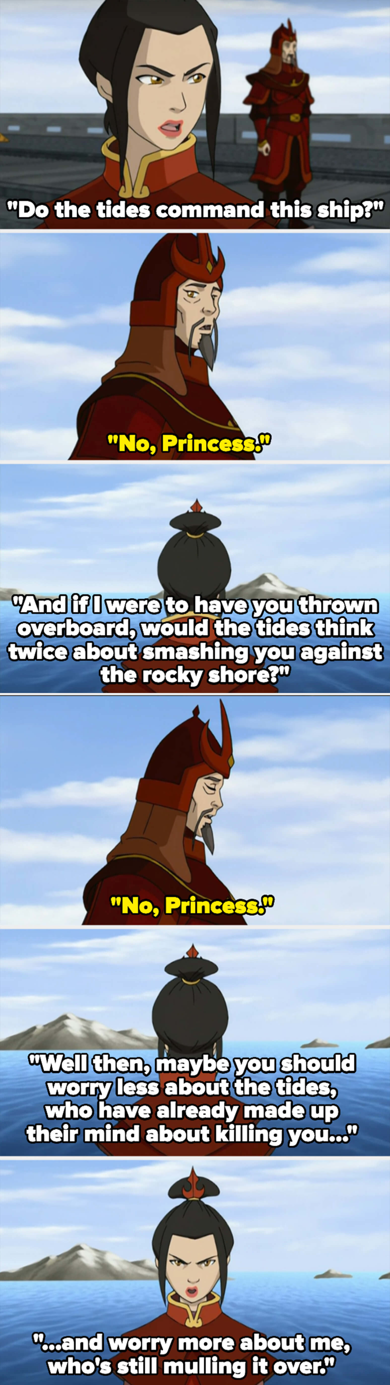 Azula asks if the tides command the ship — her subordinate says no, so she asks that if she threw him overboard, if the tides would think twice about killing him. He replies no, so she says he should worry more about her and less about the tides