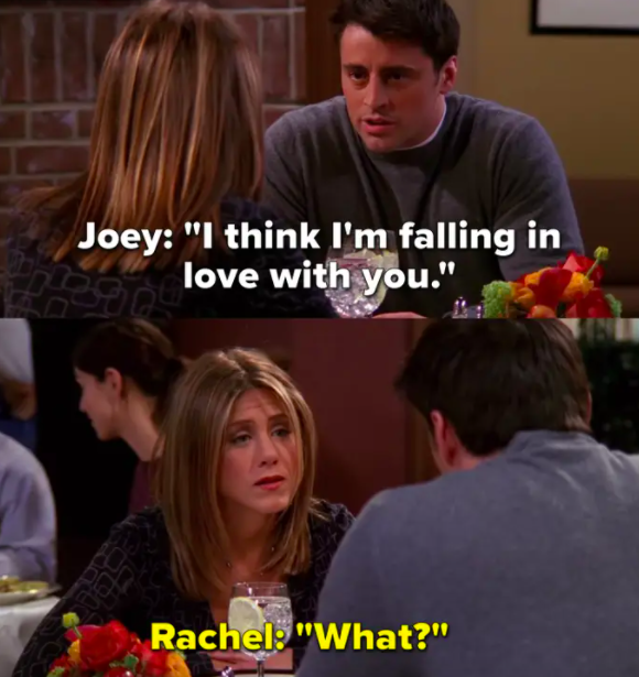 """Joey tells Rachel he's in love with her, she replies, """"What?"""""""