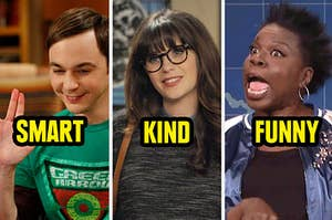 Sheldon from Big Bang being smart, Jess from new girl being nice, and leslie jones from snl being funny