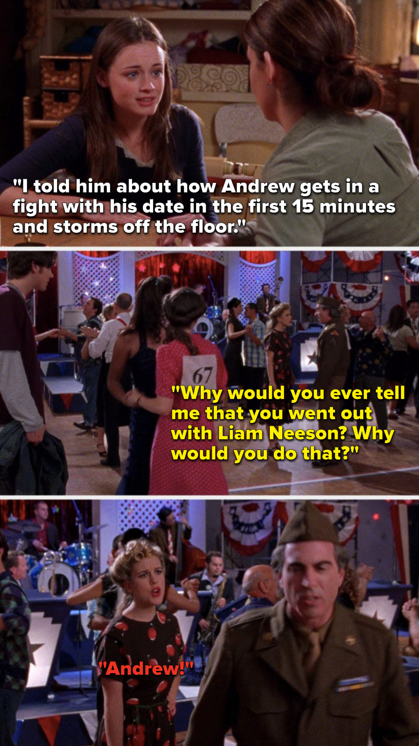 """Earlier Rory says, """"I told him Andrew gets in a fight with his date in the first 15 minutes and storms off the floor,"""" and at the dance, Andrew says to his date, """"Why would you ever tell me that you went out with Liam Neeson"""" and he storms off"""