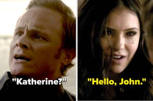 "On The Vampire Diaries, John asks ""Katherine?"" and Katherine says ""Hello, John"""