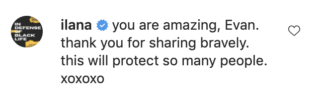 """Ilana says """"you are amazing, Evan. thank you for sharing bravely. this will protect so many people xoxoxo"""""""
