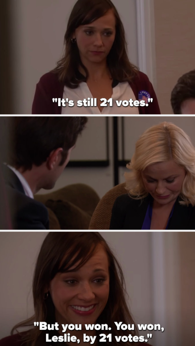 On Parks and Recreation, Ann tells Leslie it's still 21 votes between her and her opponent, and Leslie looks sad...until Ann smiles and says Leslie won