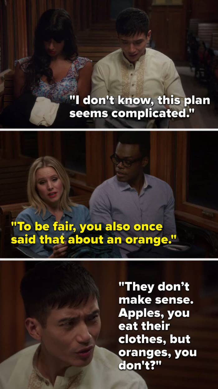 """Jason says, """"I don't know, this plan seems complicated,"""" Eleanor says, """"To be fair, you also once said that about an orange,"""" and Jason says, """"They don't make sense, apples, you eat their clothes, but oranges, you don't"""""""